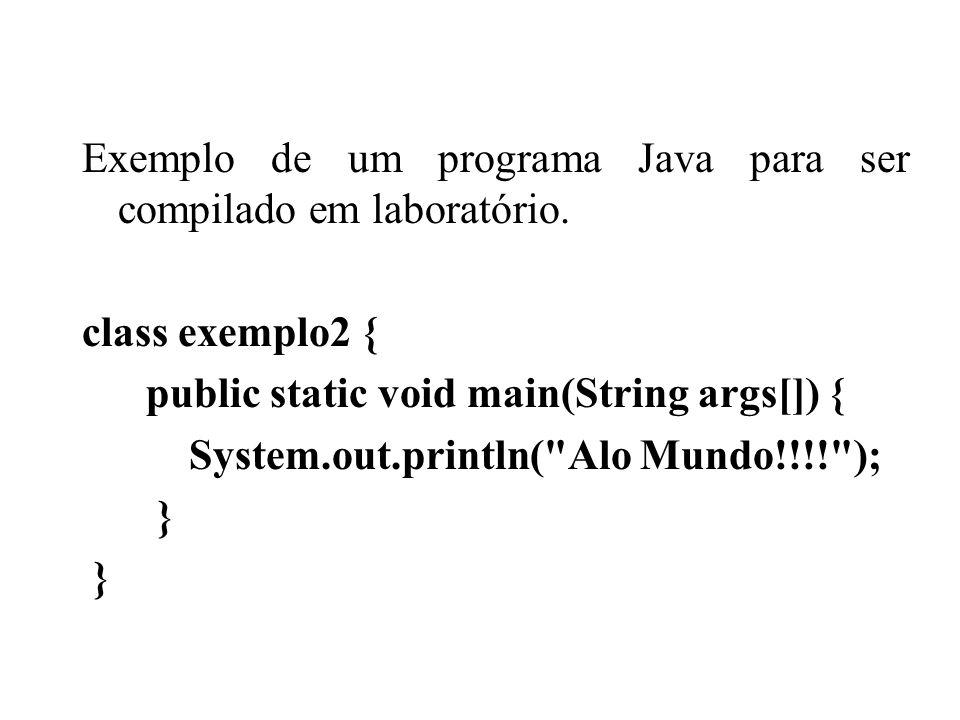 Exemplo de um programa Java para ser compilado em laboratório. class exemplo2 { public static void main(String args[]) { System.out.println(