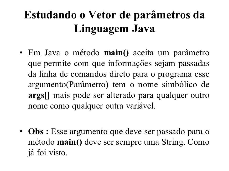 Estudando o Vetor de parâmetros da Linguagem Java Em Java o método main() aceita um parâmetro que permite com que informações sejam passadas da linha