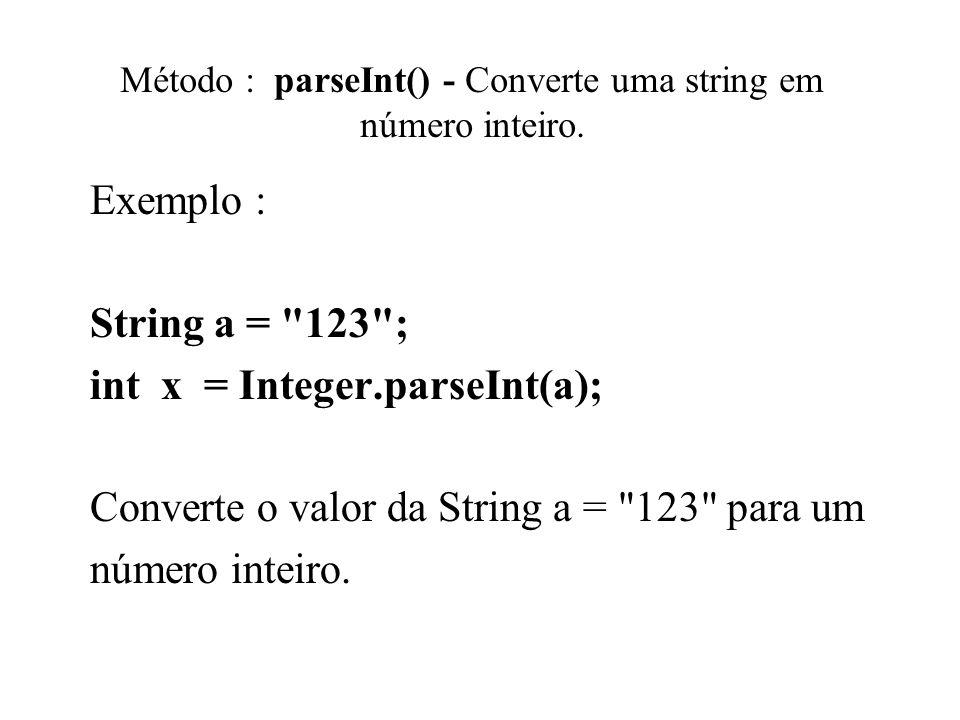 Método : parseInt() - Converte uma string em número inteiro. Exemplo : String a =