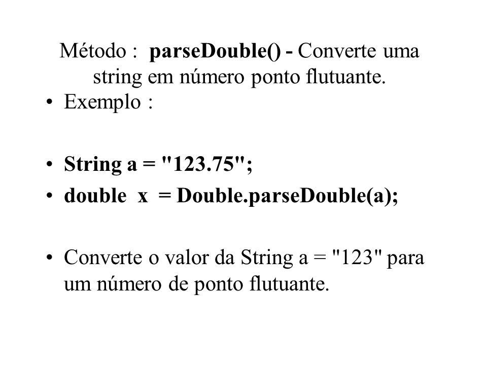 Método : parseDouble() - Converte uma string em número ponto flutuante. Exemplo : String a =
