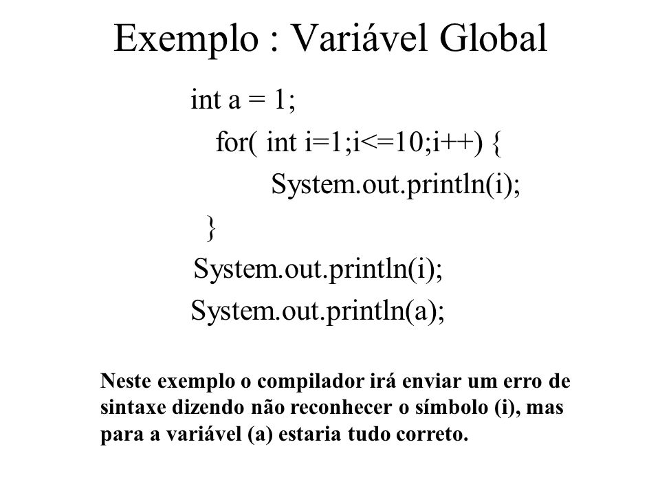 Exemplo : Variável Global int a = 1; for( int i=1;i<=10;i++) { System.out.println(i); } System.out.println(i); System.out.println(a); Neste exemplo o