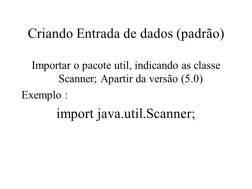Criando Entrada de dados (padrão) Importar o pacote util, indicando as classe Scanner; Apartir da versão (5.0) Exemplo : import java.util.Scanner;