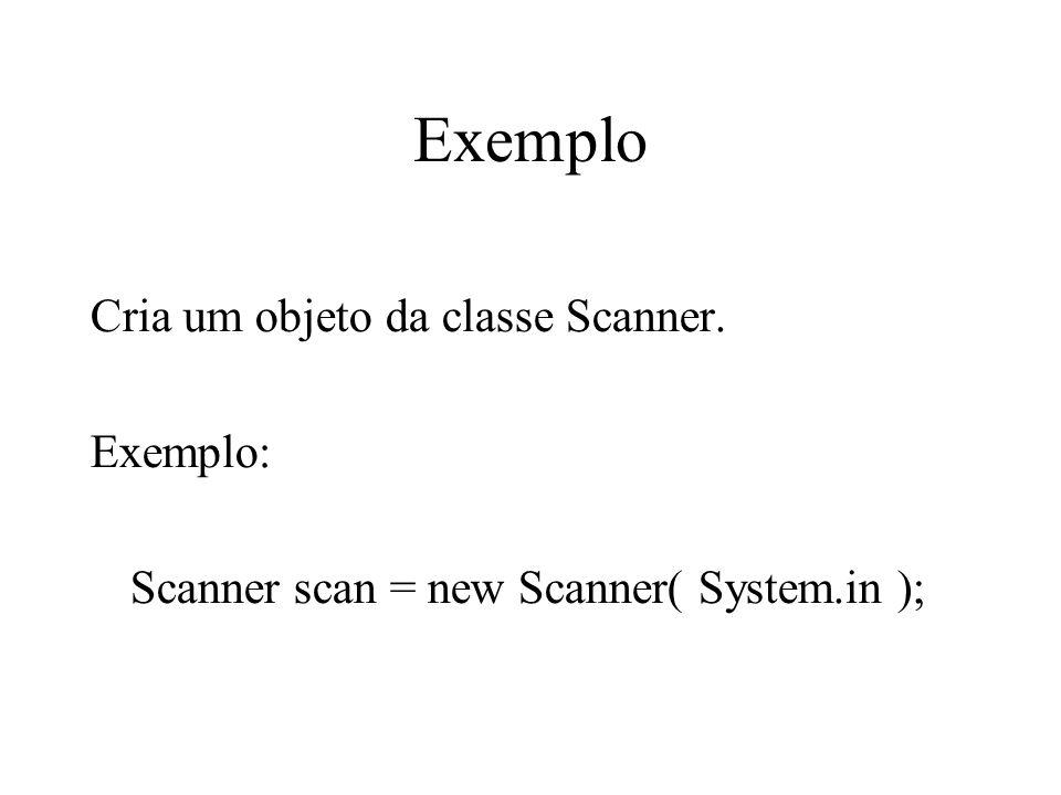 Exemplo Cria um objeto da classe Scanner. Exemplo: Scanner scan = new Scanner( System.in );