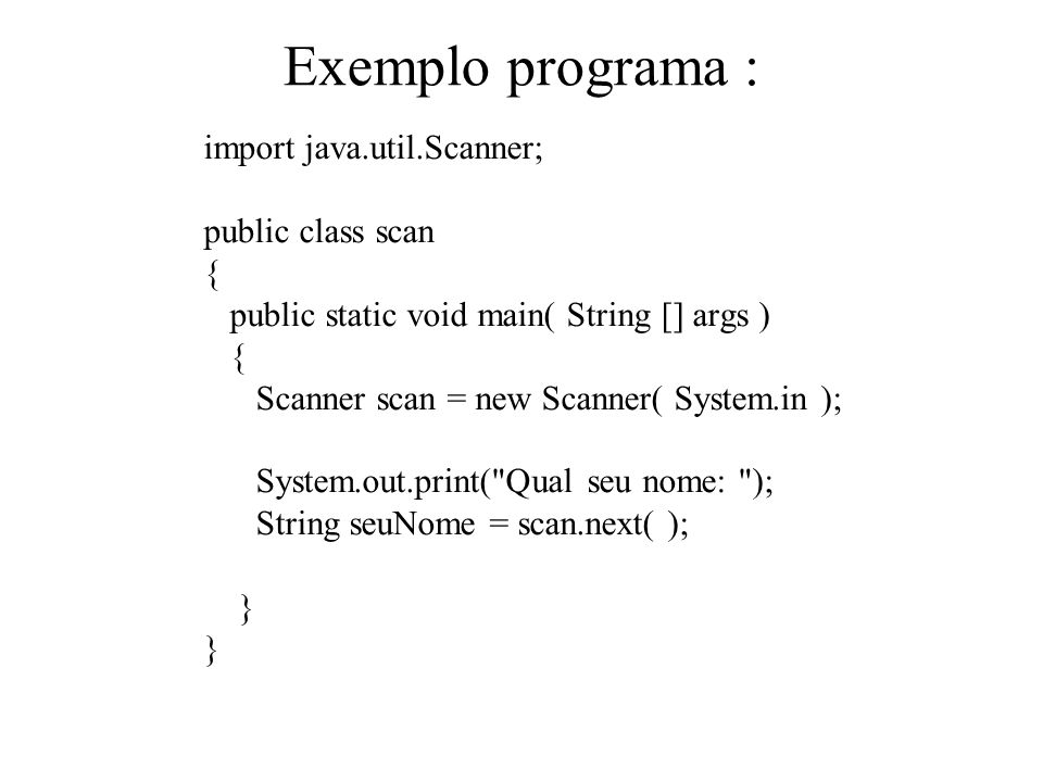 Exemplo programa : import java.util.Scanner; public class scan { public static void main( String [] args ) { Scanner scan = new Scanner( System.in );