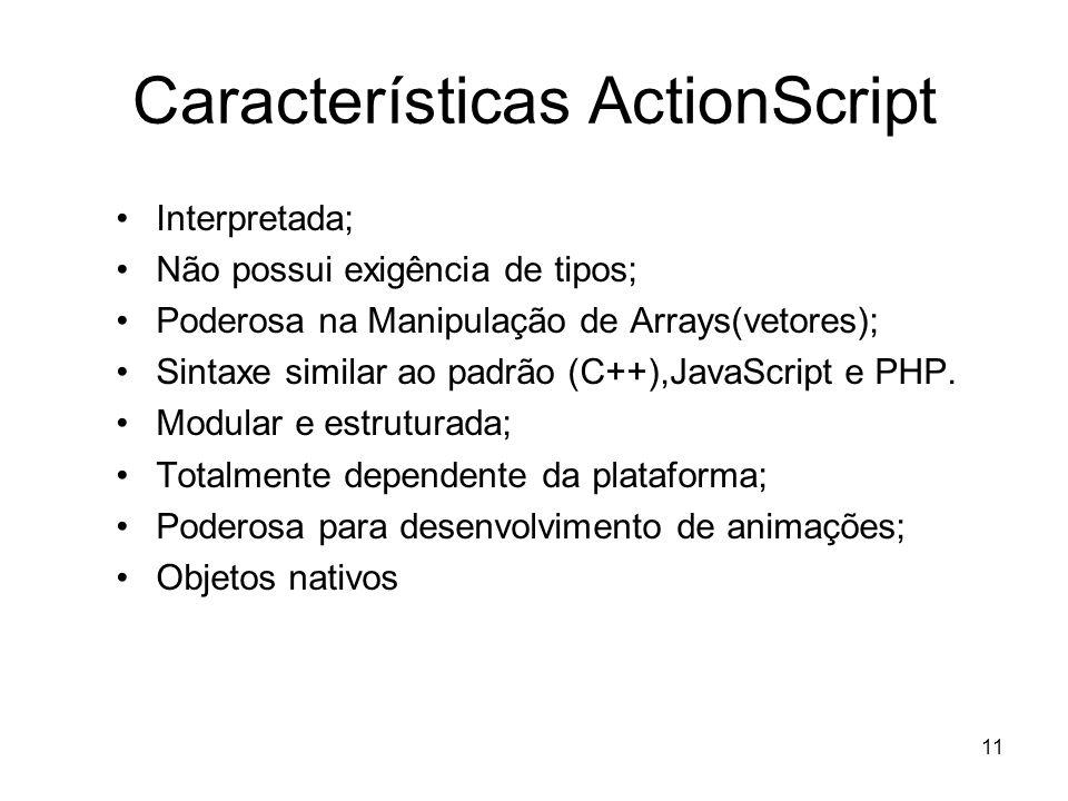 11 Características ActionScript Interpretada; Não possui exigência de tipos; Poderosa na Manipulação de Arrays(vetores); Sintaxe similar ao padrão (C+