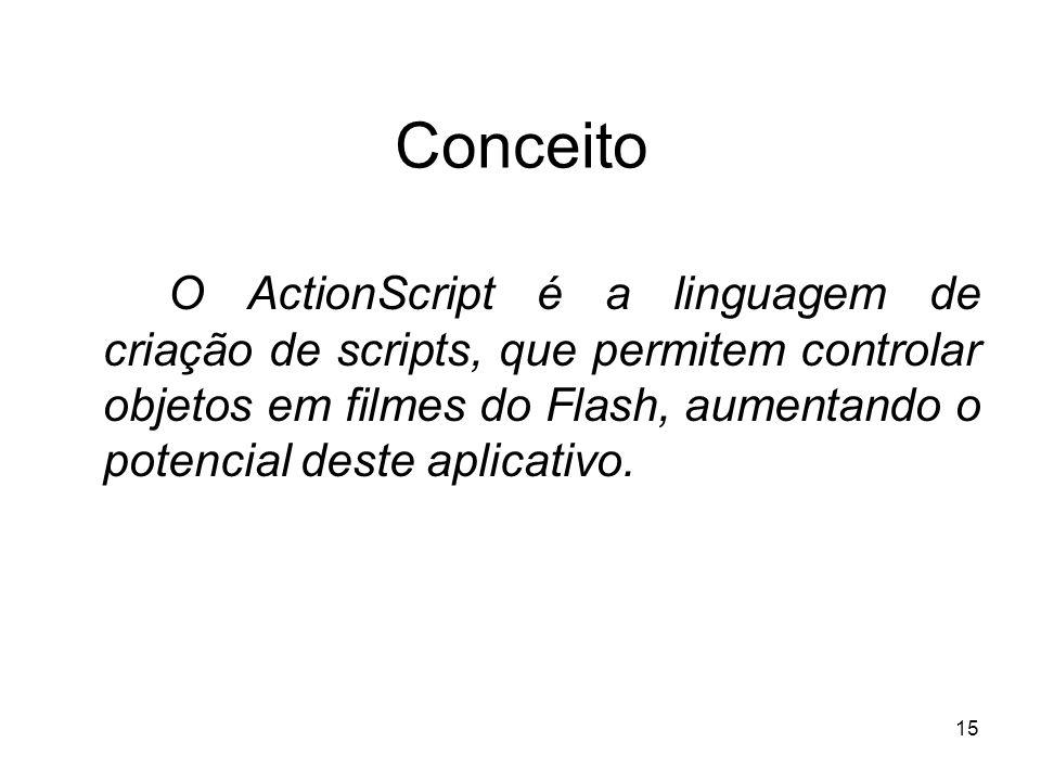 15 Conceito O ActionScript é a linguagem de criação de scripts, que permitem controlar objetos em filmes do Flash, aumentando o potencial deste aplica