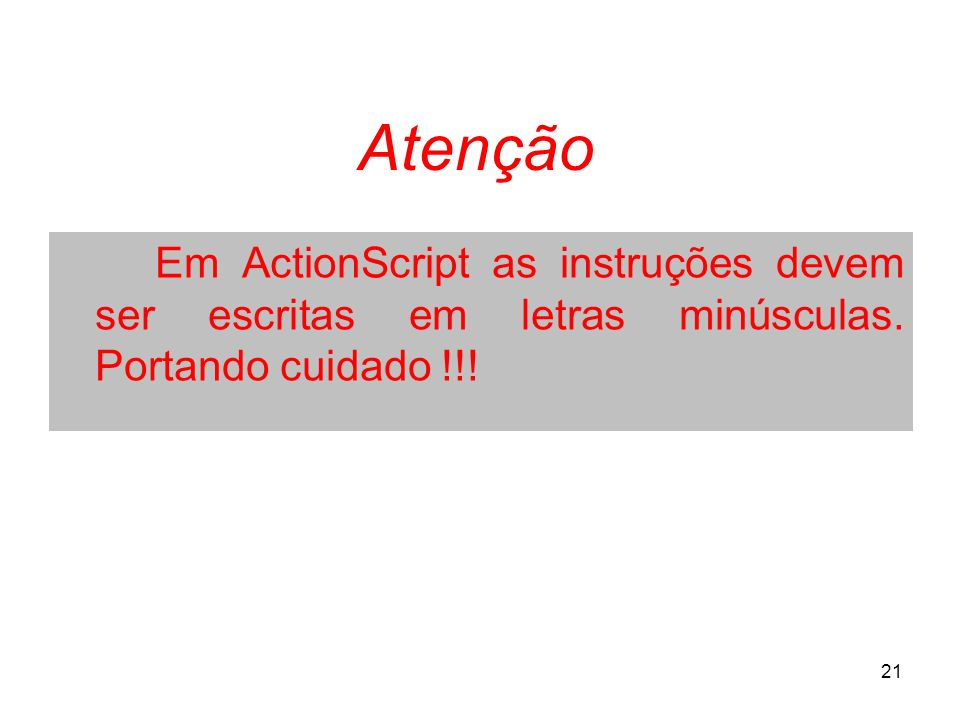 21 Em ActionScript as instruções devem ser escritas em letras minúsculas. Portando cuidado !!! Atenção