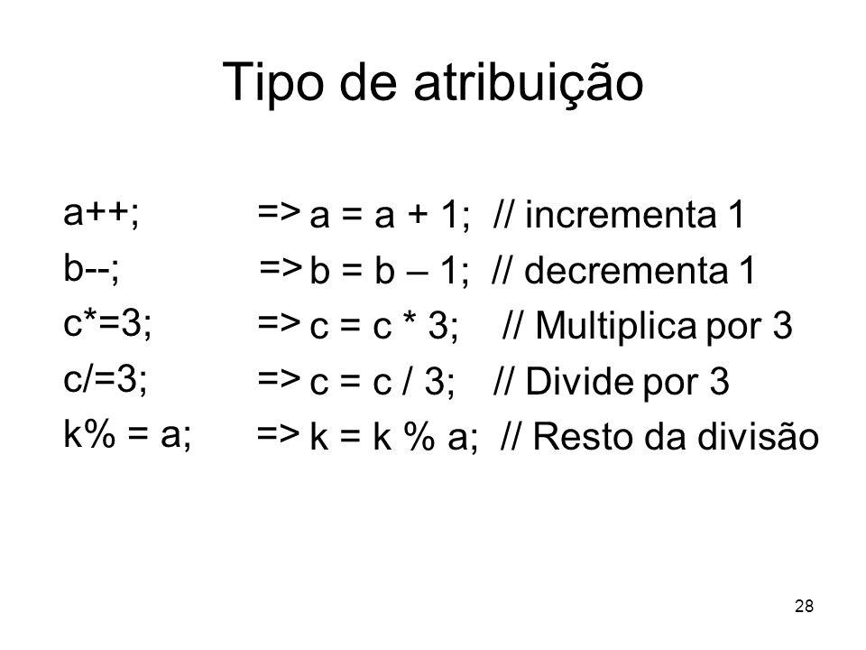 28 Tipo de atribuição a++; => b--; => c*=3; => c/=3; => k% = a; => a = a + 1; // incrementa 1 b = b – 1; // decrementa 1 c = c * 3; // Multiplica por