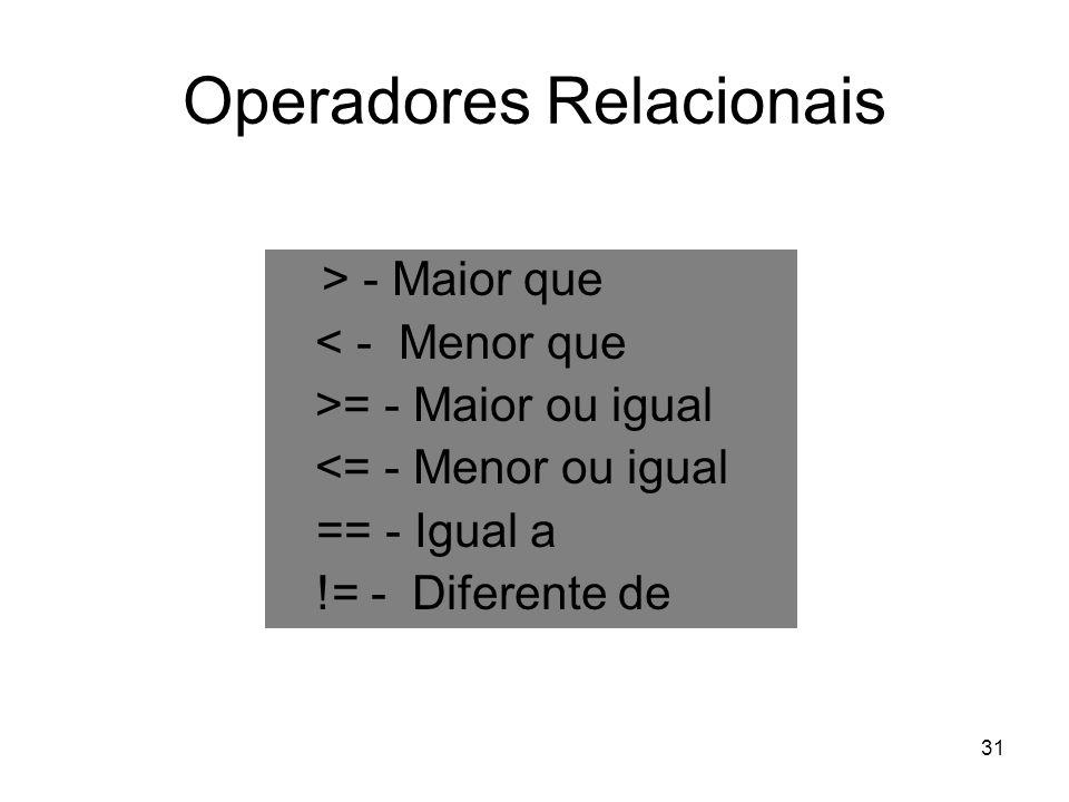 31 Operadores Relacionais > - Maior que < - Menor que >= - Maior ou igual <= - Menor ou igual == - Igual a != - Diferente de