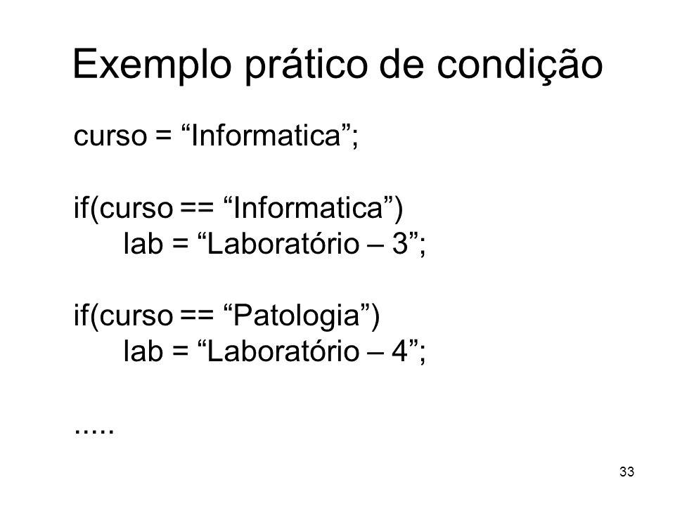 33 Exemplo prático de condição curso = Informatica; if(curso == Informatica) lab = Laboratório – 3; if(curso == Patologia) lab = Laboratório – 4;.....