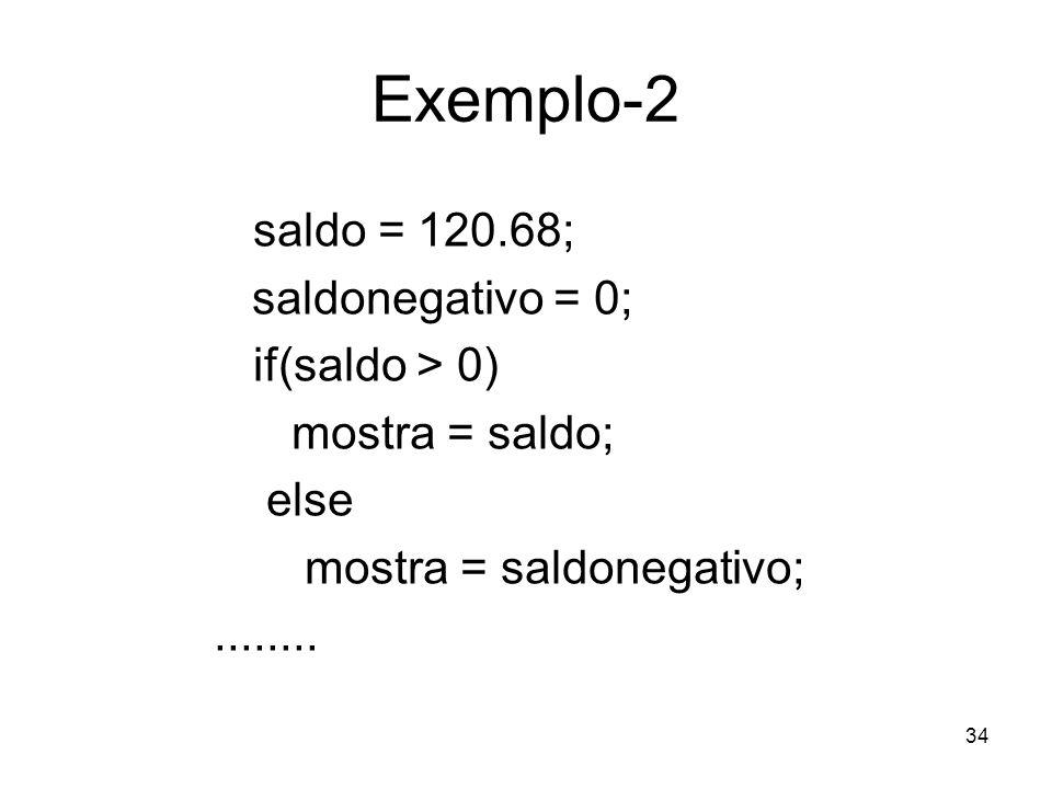 34 Exemplo-2 saldo = 120.68; saldonegativo = 0; if(saldo > 0) mostra = saldo; else mostra = saldonegativo;........