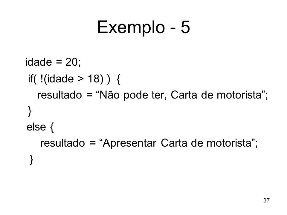 37 Exemplo - 5 idade = 20; if( !(idade > 18) ) { resultado = Não pode ter, Carta de motorista; } else { resultado = Apresentar Carta de motorista; }