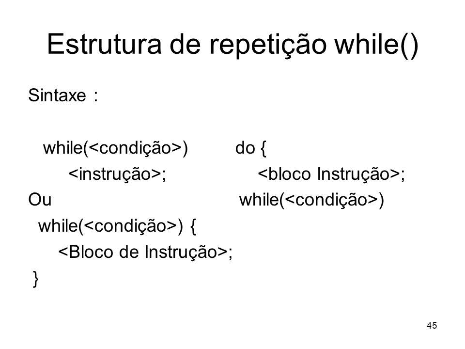 45 Estrutura de repetição while() Sintaxe : while( ) do { ; ; Ou while( ) while( ) { ; }