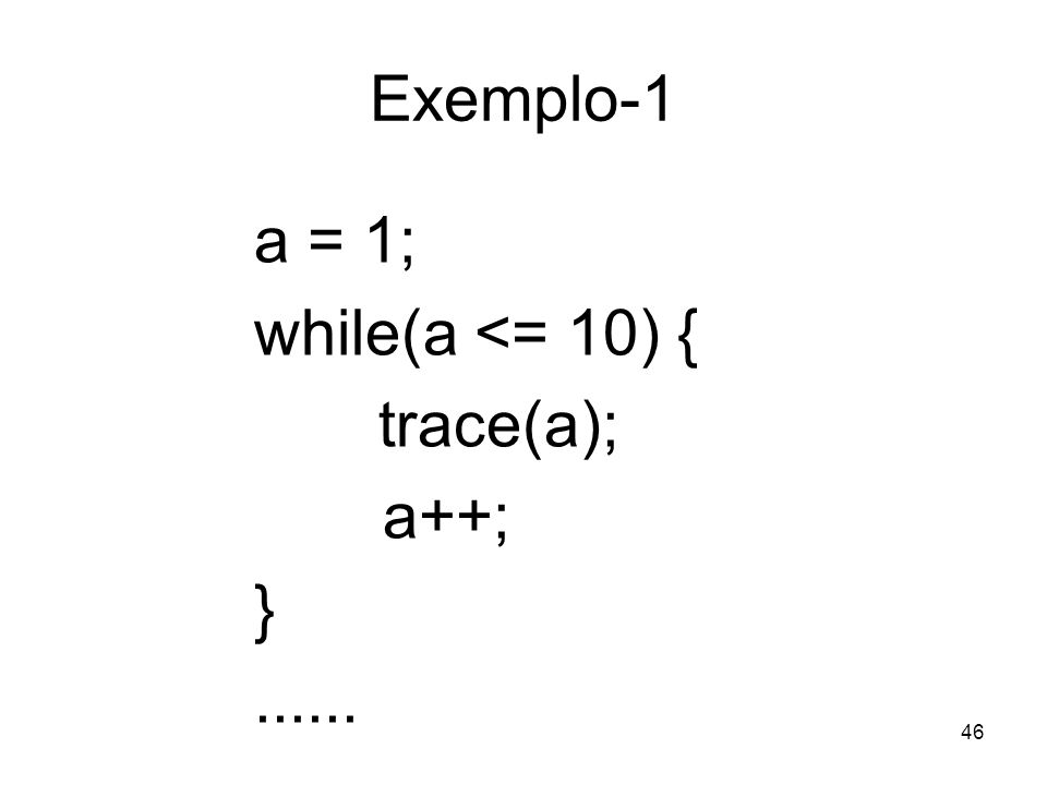 46 Exemplo-1 a = 1; while(a <= 10) { trace(a); a++; }......