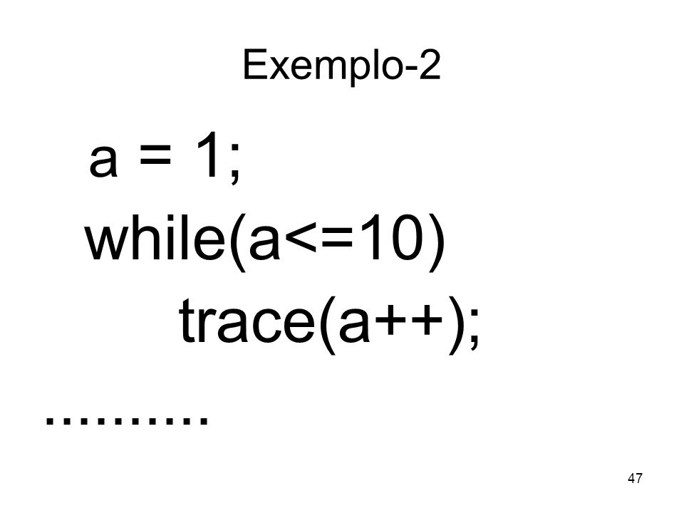 47 Exemplo-2 a = 1; while(a<=10) trace(a++);..........