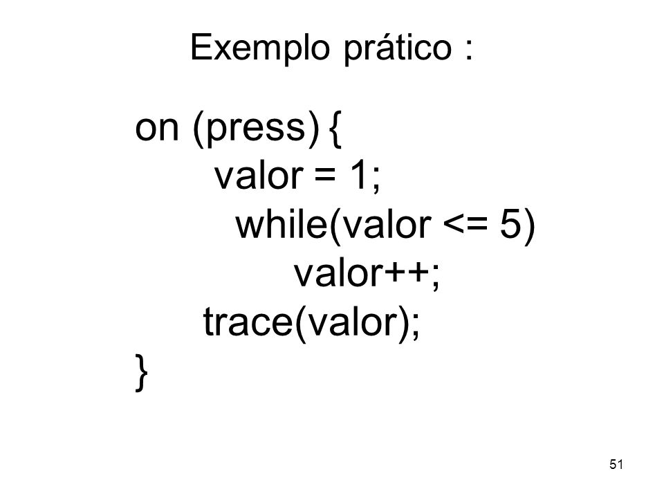 51 Exemplo prático : on (press) { valor = 1; while(valor <= 5) valor++; trace(valor); }