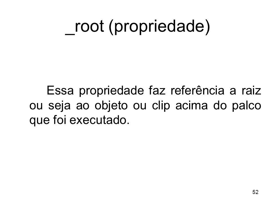 52 _root (propriedade) Essa propriedade faz referência a raiz ou seja ao objeto ou clip acima do palco que foi executado.