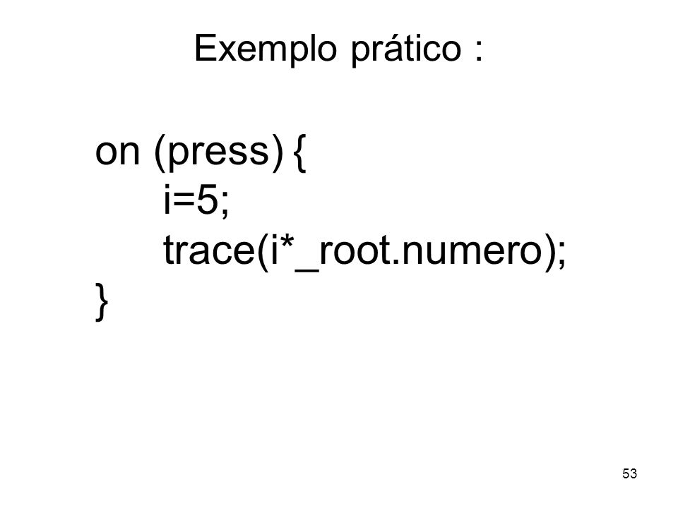 53 Exemplo prático : on (press) { i=5; trace(i*_root.numero); }
