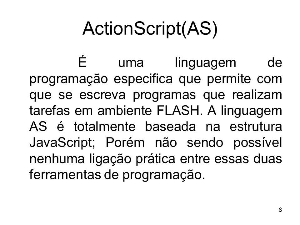8 ActionScript(AS) É uma linguagem de programação especifica que permite com que se escreva programas que realizam tarefas em ambiente FLASH. A lingua