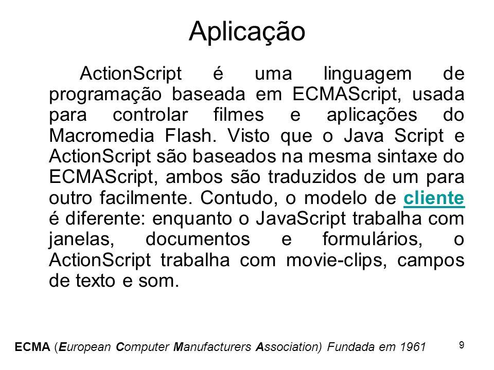 9 Aplicação ActionScript é uma linguagem de programação baseada em ECMAScript, usada para controlar filmes e aplicações do Macromedia Flash. Visto que