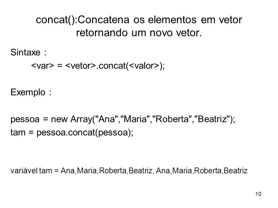 10 concat():Concatena os elementos em vetor retornando um novo vetor. Sintaxe : =.concat( ); Exemplo : pessoa = new Array(