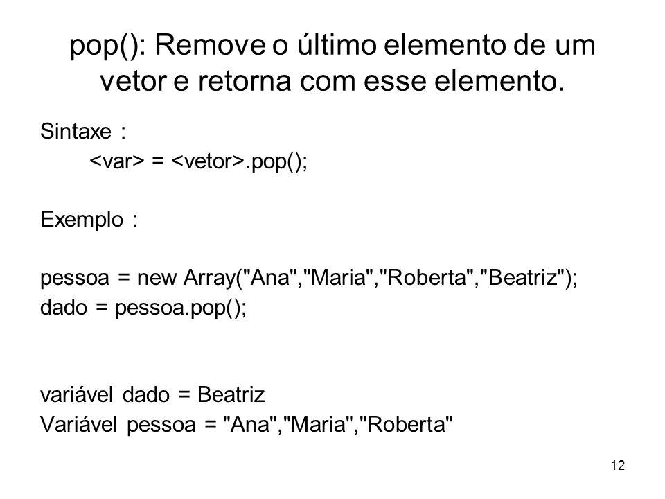 12 pop(): Remove o último elemento de um vetor e retorna com esse elemento. Sintaxe : =.pop(); Exemplo : pessoa = new Array(