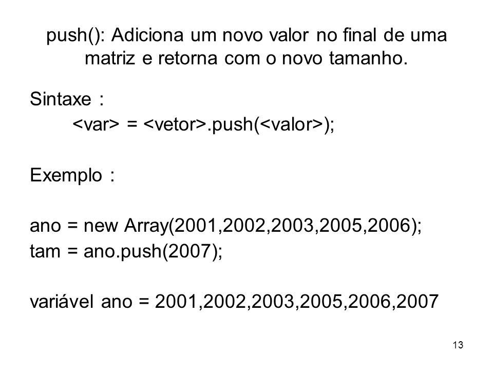 13 push(): Adiciona um novo valor no final de uma matriz e retorna com o novo tamanho. Sintaxe : =.push( ); Exemplo : ano = new Array(2001,2002,2003,2