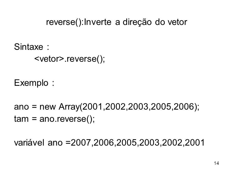 14 reverse():Inverte a direção do vetor Sintaxe :.reverse(); Exemplo : ano = new Array(2001,2002,2003,2005,2006); tam = ano.reverse(); variável ano =2007,2006,2005,2003,2002,2001