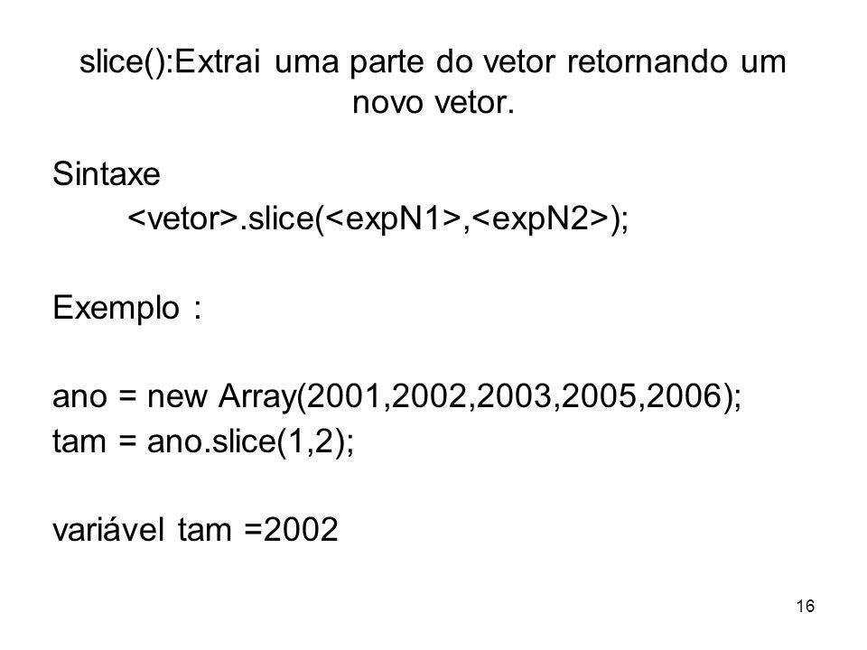 16 slice():Extrai uma parte do vetor retornando um novo vetor. Sintaxe.slice(, ); Exemplo : ano = new Array(2001,2002,2003,2005,2006); tam = ano.slice