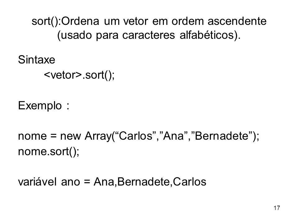 17 sort():Ordena um vetor em ordem ascendente (usado para caracteres alfabéticos). Sintaxe.sort(); Exemplo : nome = new Array(Carlos,Ana,Bernadete); n