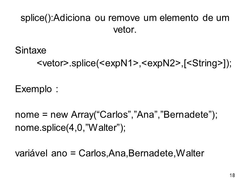 18 splice():Adiciona ou remove um elemento de um vetor. Sintaxe.splice(,,[ ]); Exemplo : nome = new Array(Carlos,Ana,Bernadete); nome.splice(4,0,Walte