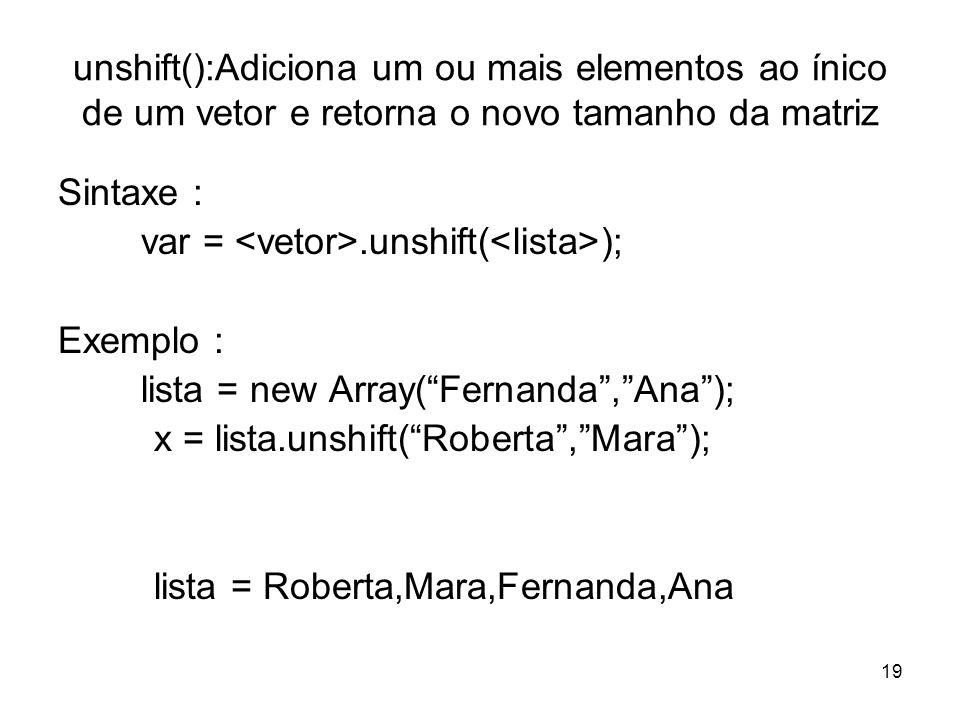 19 unshift():Adiciona um ou mais elementos ao ínico de um vetor e retorna o novo tamanho da matriz Sintaxe : var =.unshift( ); Exemplo : lista = new Array(Fernanda,Ana); x = lista.unshift(Roberta,Mara); lista = Roberta,Mara,Fernanda,Ana