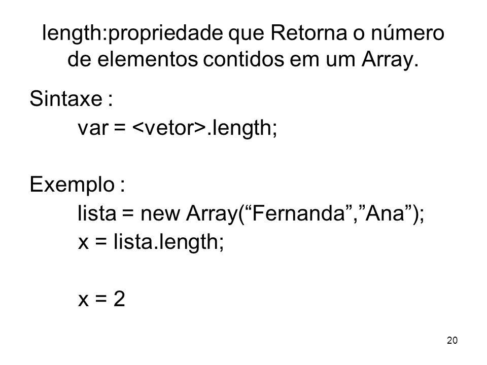 20 length:propriedade que Retorna o número de elementos contidos em um Array. Sintaxe : var =.length; Exemplo : lista = new Array(Fernanda,Ana); x = l