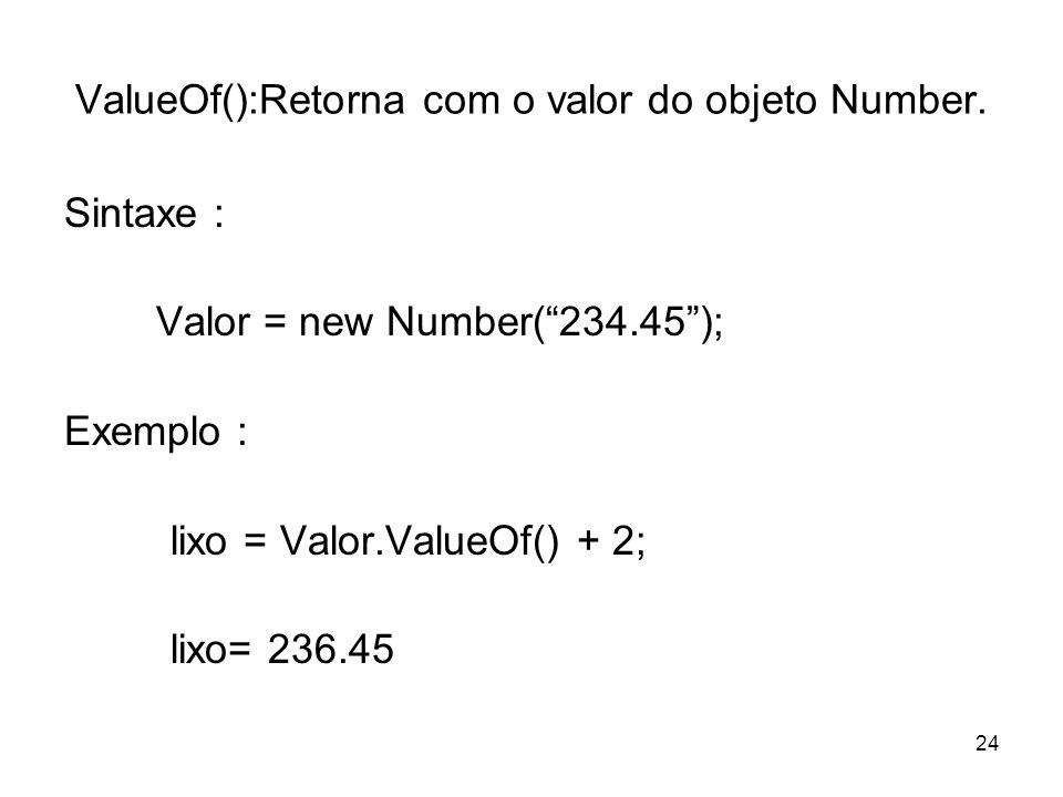 24 ValueOf():Retorna com o valor do objeto Number. Sintaxe : Valor = new Number(234.45); Exemplo : lixo = Valor.ValueOf() + 2; lixo= 236.45