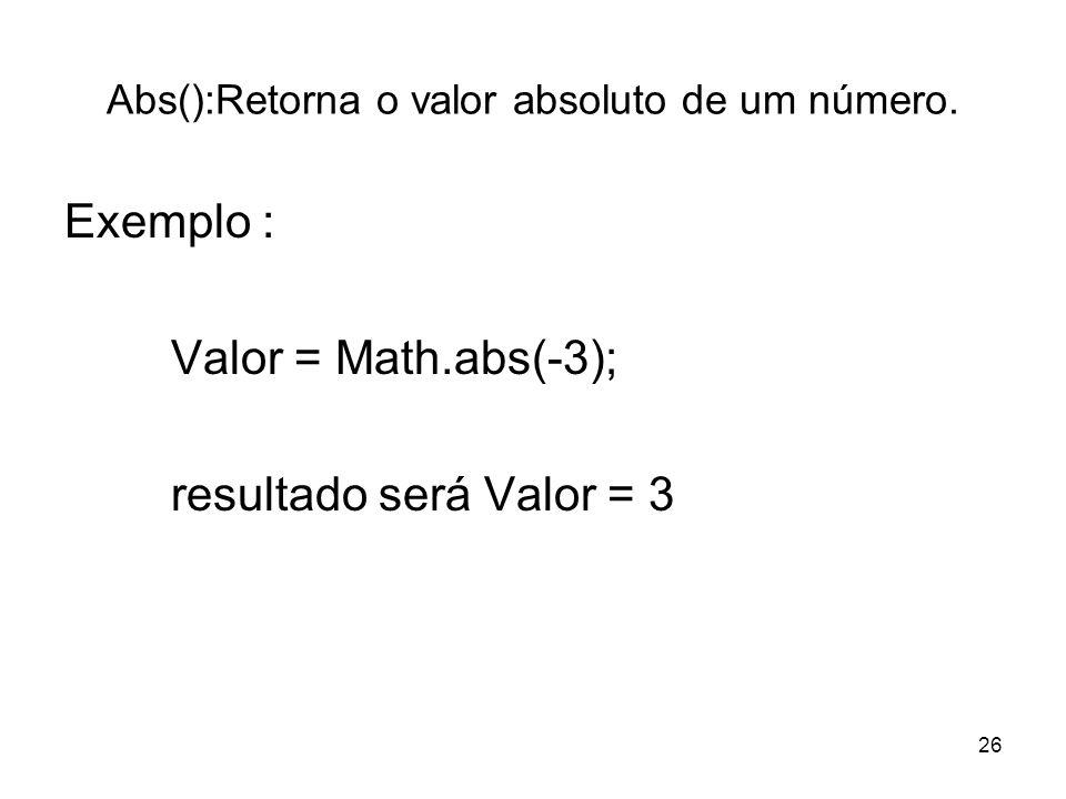 26 Abs():Retorna o valor absoluto de um número. Exemplo : Valor = Math.abs(-3); resultado será Valor = 3