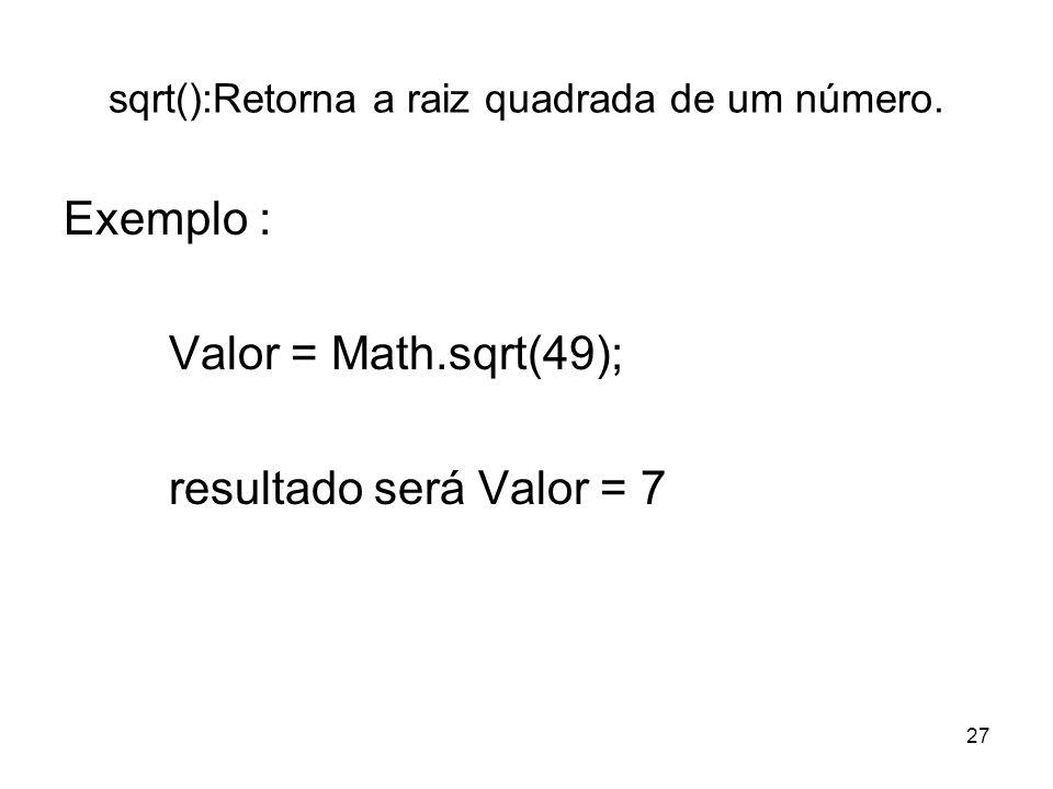 27 sqrt():Retorna a raiz quadrada de um número. Exemplo : Valor = Math.sqrt(49); resultado será Valor = 7