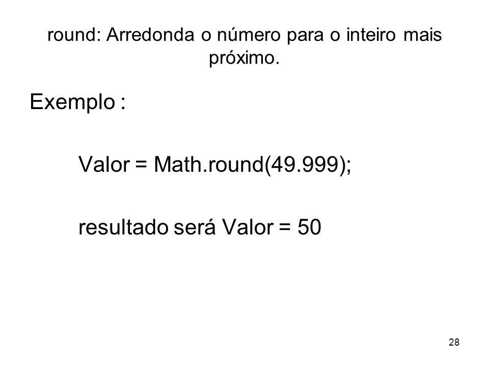 28 round: Arredonda o número para o inteiro mais próximo. Exemplo : Valor = Math.round(49.999); resultado será Valor = 50