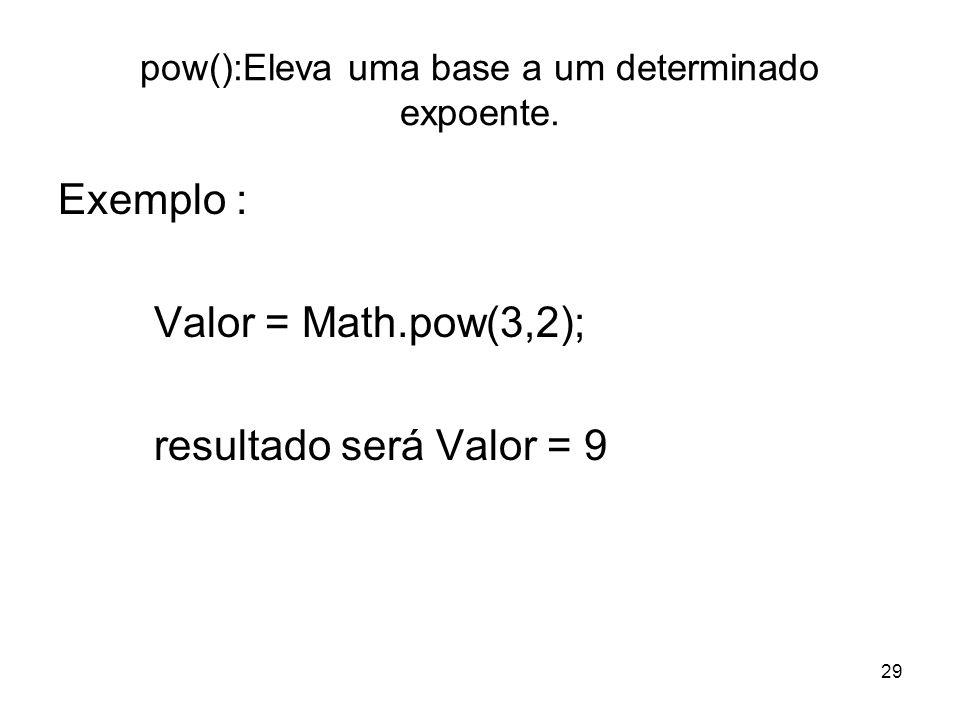 29 pow():Eleva uma base a um determinado expoente. Exemplo : Valor = Math.pow(3,2); resultado será Valor = 9