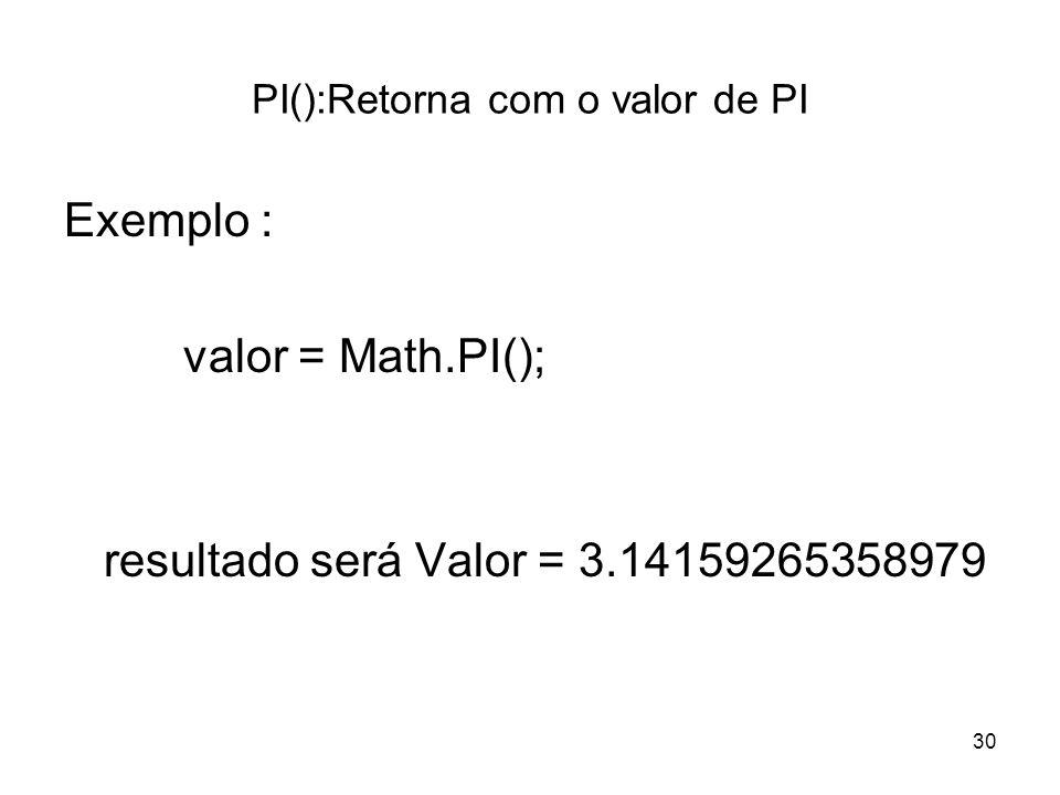 30 PI():Retorna com o valor de PI Exemplo : valor = Math.PI(); resultado será Valor = 3.14159265358979