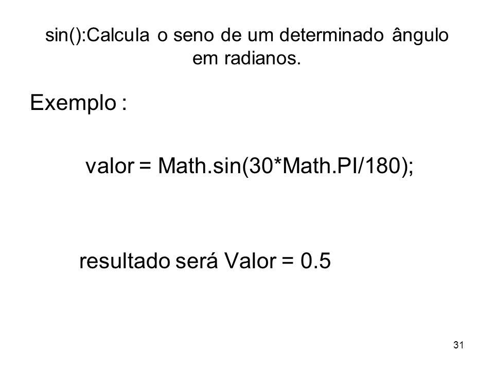 31 sin():Calcula o seno de um determinado ângulo em radianos. Exemplo : valor = Math.sin(30*Math.PI/180); resultado será Valor = 0.5