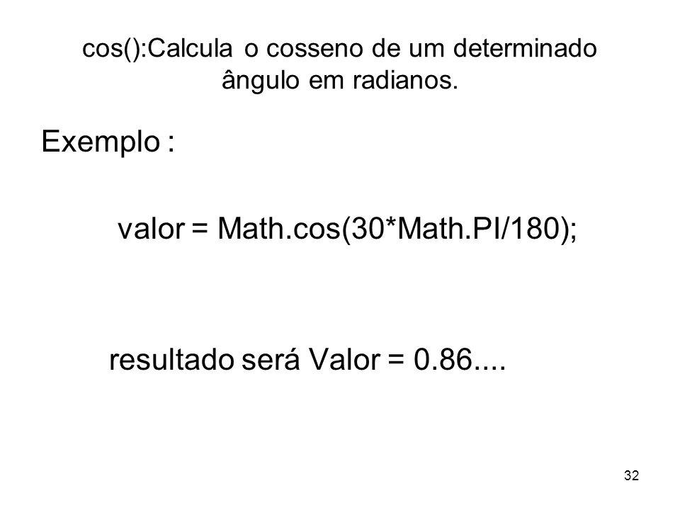32 cos():Calcula o cosseno de um determinado ângulo em radianos. Exemplo : valor = Math.cos(30*Math.PI/180); resultado será Valor = 0.86....