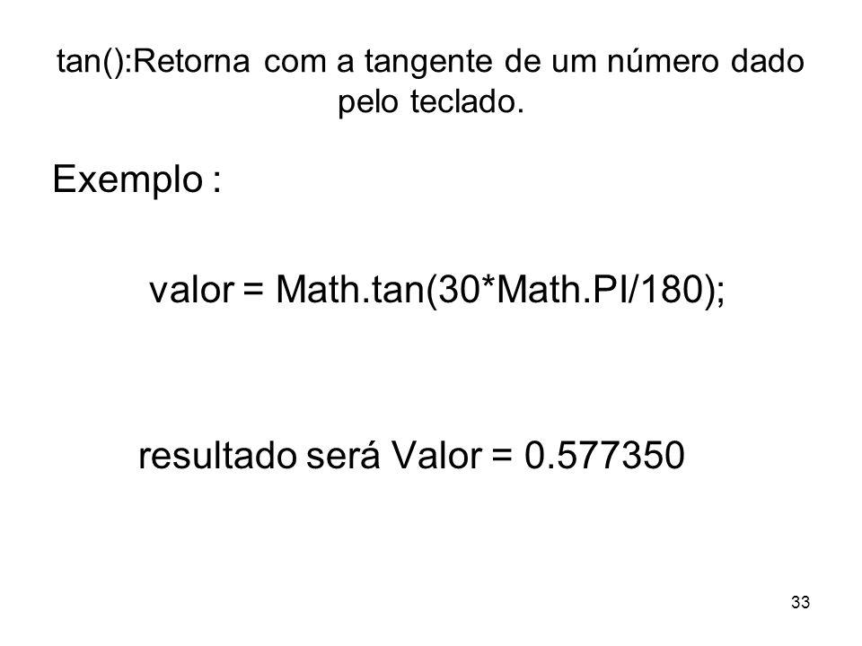 33 tan():Retorna com a tangente de um número dado pelo teclado. Exemplo : valor = Math.tan(30*Math.PI/180); resultado será Valor = 0.577350