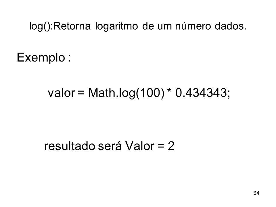 34 log():Retorna logaritmo de um número dados. Exemplo : valor = Math.log(100) * 0.434343; resultado será Valor = 2