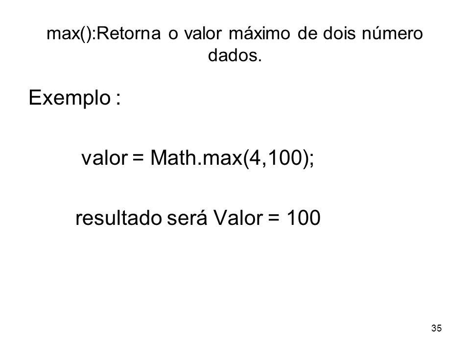 35 max():Retorna o valor máximo de dois número dados. Exemplo : valor = Math.max(4,100); resultado será Valor = 100