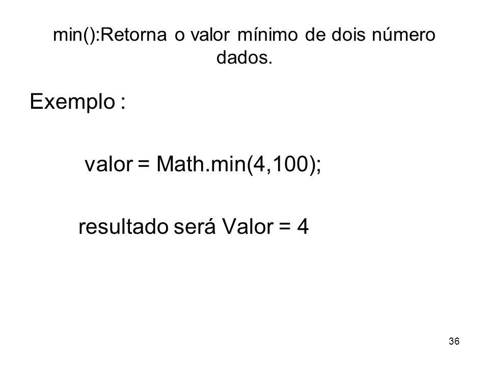 36 min():Retorna o valor mínimo de dois número dados. Exemplo : valor = Math.min(4,100); resultado será Valor = 4