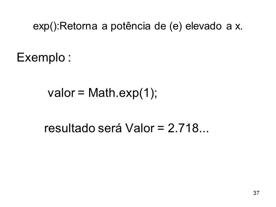 37 exp():Retorna a potência de (e) elevado a x. Exemplo : valor = Math.exp(1); resultado será Valor = 2.718...