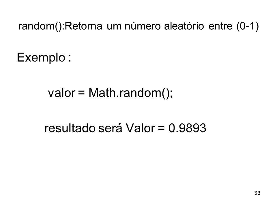38 random():Retorna um número aleatório entre (0-1) Exemplo : valor = Math.random(); resultado será Valor = 0.9893