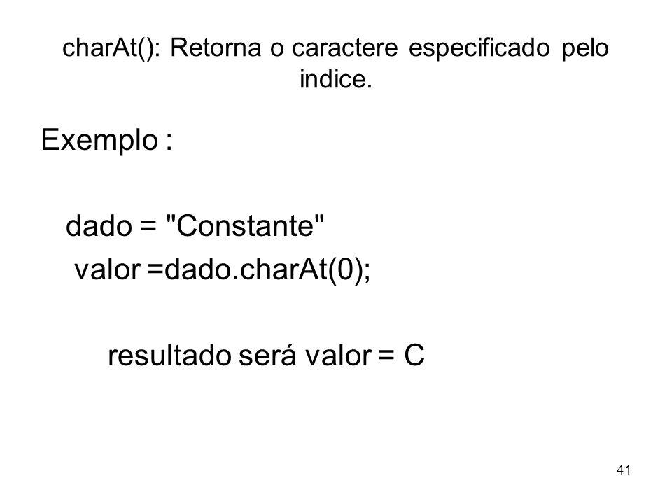 41 charAt(): Retorna o caractere especificado pelo indice. Exemplo : dado =