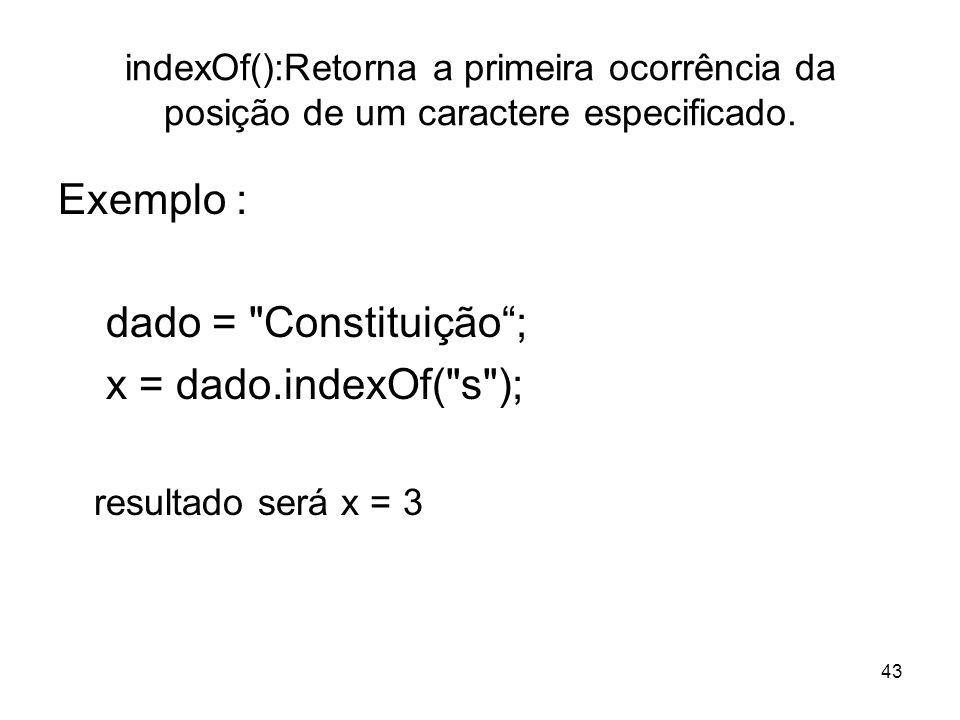 43 indexOf():Retorna a primeira ocorrência da posição de um caractere especificado. Exemplo : dado =