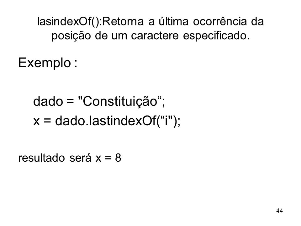 44 lasindexOf():Retorna a última ocorrência da posição de um caractere especificado. Exemplo : dado =